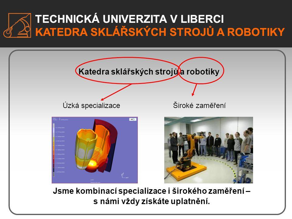 TECHNICKÁ UNIVERZITA V LIBERCI KATEDRA SKLÁŘSKÝCH STROJŮ A ROBOTIKY Specializované a kvalitně vybavené laboratoře pro výuku: - Laboratoř robotiky - Laboratoř pneumatických pohonů - Technologická laboratoř - Laboratoř sklářských strojů