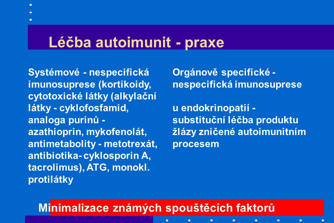 Léčba autoimunit - praxe Systémové - nespecifická imunosuprese (kortikoidy, cytotoxické látky (alkylační látky - cyklofosfamid, analoga purinů - azathioprin, mykofenolát, antimetabolity - metotrexát, antibiotika- cyklosporin A, tacrolimus), ATG, monokl.