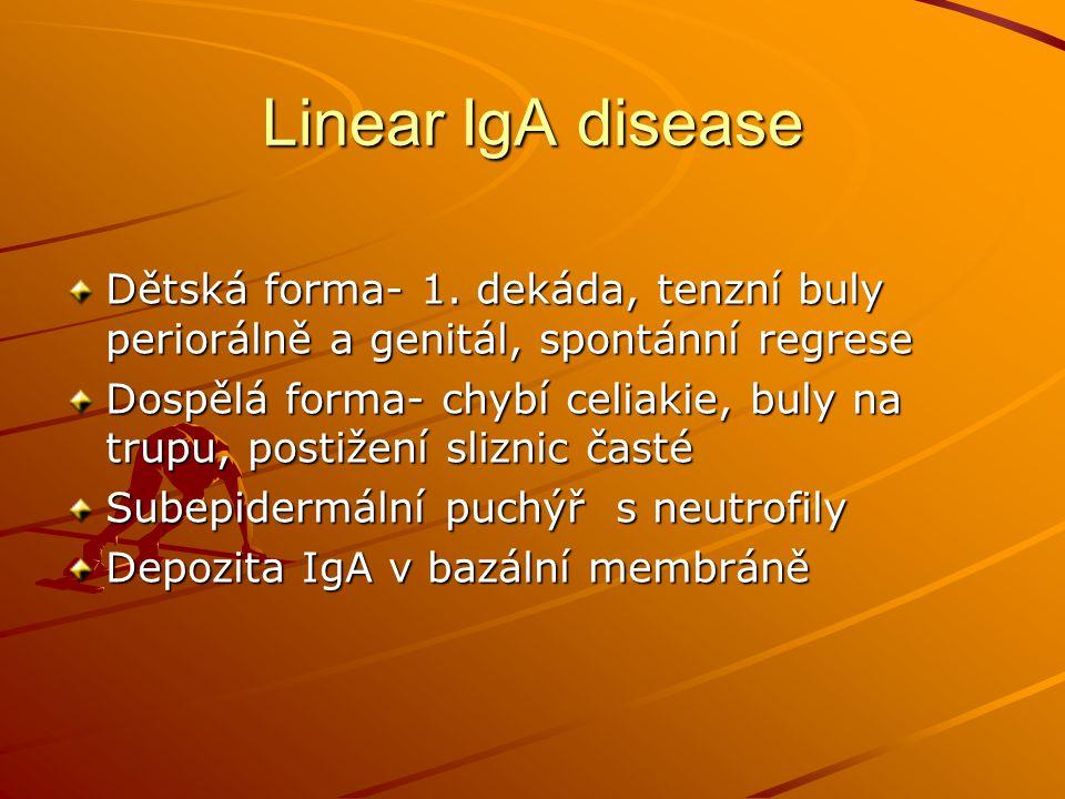Linear IgA disease Dětská forma- 1. dekáda, tenzní buly periorálně a genitál, spontánní regrese Dospělá forma- chybí celiakie, buly na trupu, postižen