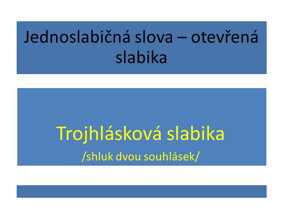 Jednoslabičná slova – otevřená slabika Trojhlásková slabika /shluk dvou souhlásek/