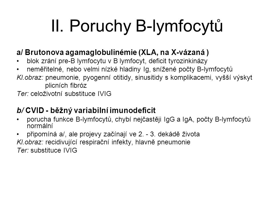 II. Poruchy B-lymfocytů a/ Brutonova agamaglobulinémie (XLA, na X-vázaná ) blok zrání pre-B lymfocytu v B lymfocyt, deficit tyrozinkinázy neměřitelné,