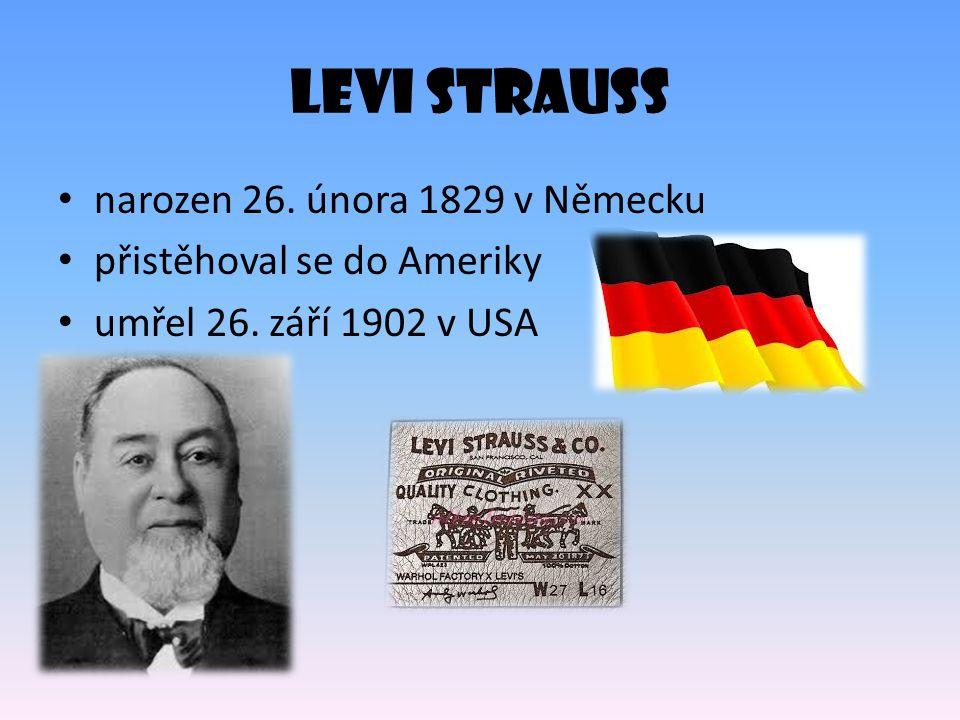 Levi Strauss narozen 26. února 1829 v Německu přistěhoval se do Ameriky umřel 26. září 1902 v USA