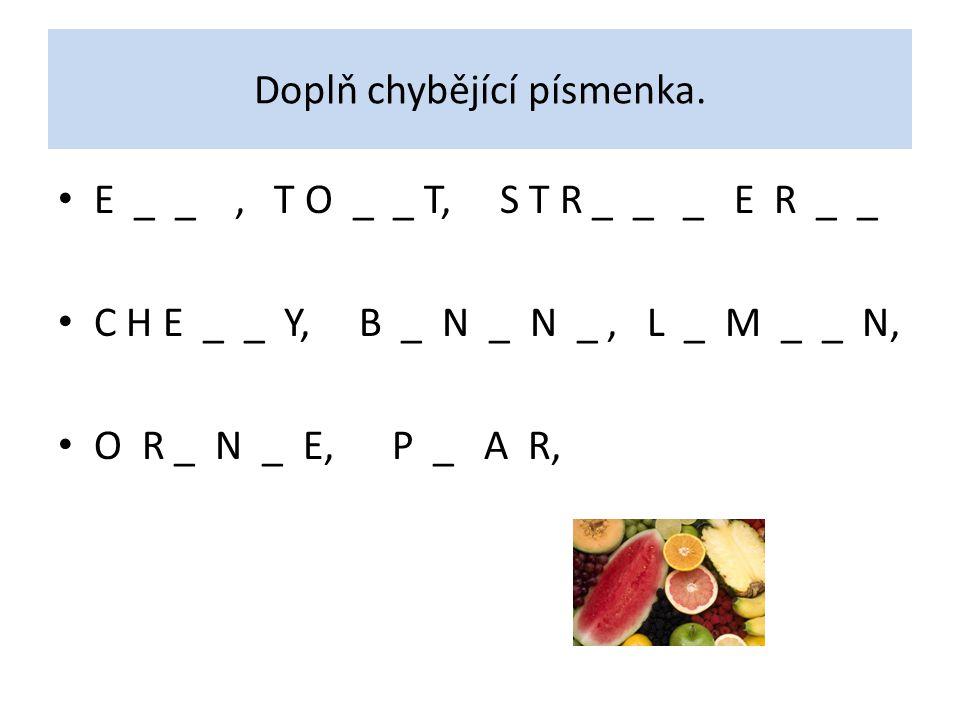 Doplň chybějící písmenka. E _ _, T O _ _ T, S T R _ _ _ E R _ _ C H E _ _ Y, B _ N _ N _, L _ M _ _ N, O R _ N _ E, P _ A R,