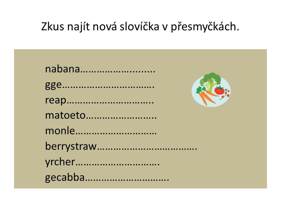 Zkus najít nová slovíčka v přesmyčkách. nabana………………......... gge……………………………. reap………………………….. matoeto…………………….. monle………………………… berrystraw……………………………