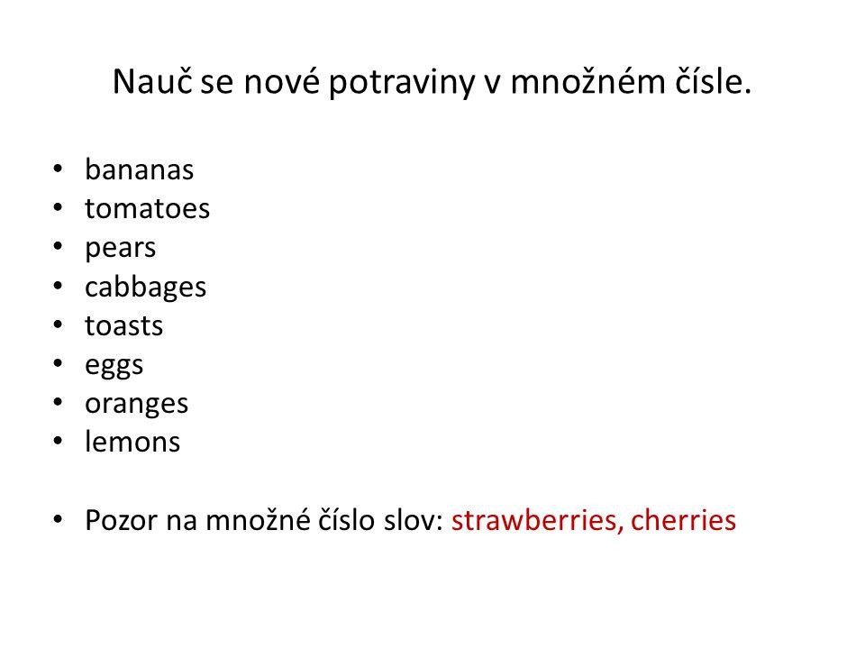 Nauč se nové potraviny v množném čísle. bananas tomatoes pears cabbages toasts eggs oranges lemons Pozor na množné číslo slov: strawberries, cherries