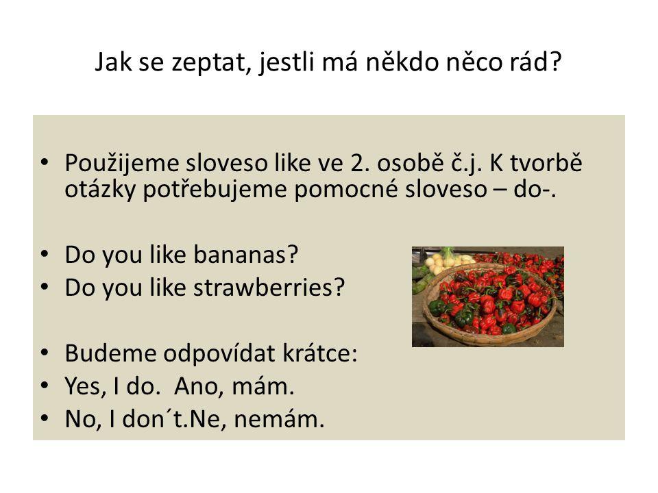 Jak se zeptat, jestli má někdo něco rád? Použijeme sloveso like ve 2. osobě č.j. K tvorbě otázky potřebujeme pomocné sloveso – do-. Do you like banana