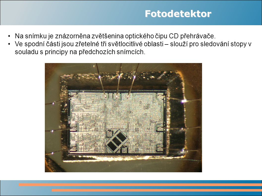 Fotodetektor Na snímku je znázorněna zvětšenina optického čipu CD přehrávače. Ve spodní části jsou zřetelné tři světlocitlivé oblasti – slouží pro sle