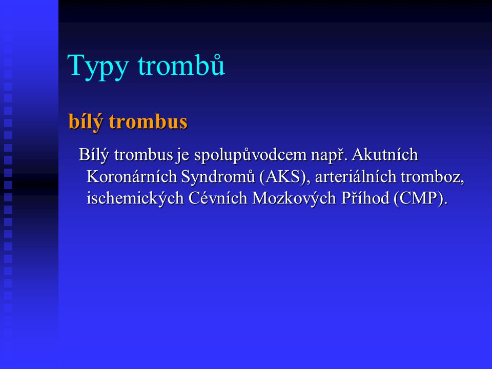 Typy trombů bílý trombus Bílý trombus je spolupůvodcem např. Akutních Koronárních Syndromů (AKS), arteriálních tromboz, ischemických Cévních Mozkových