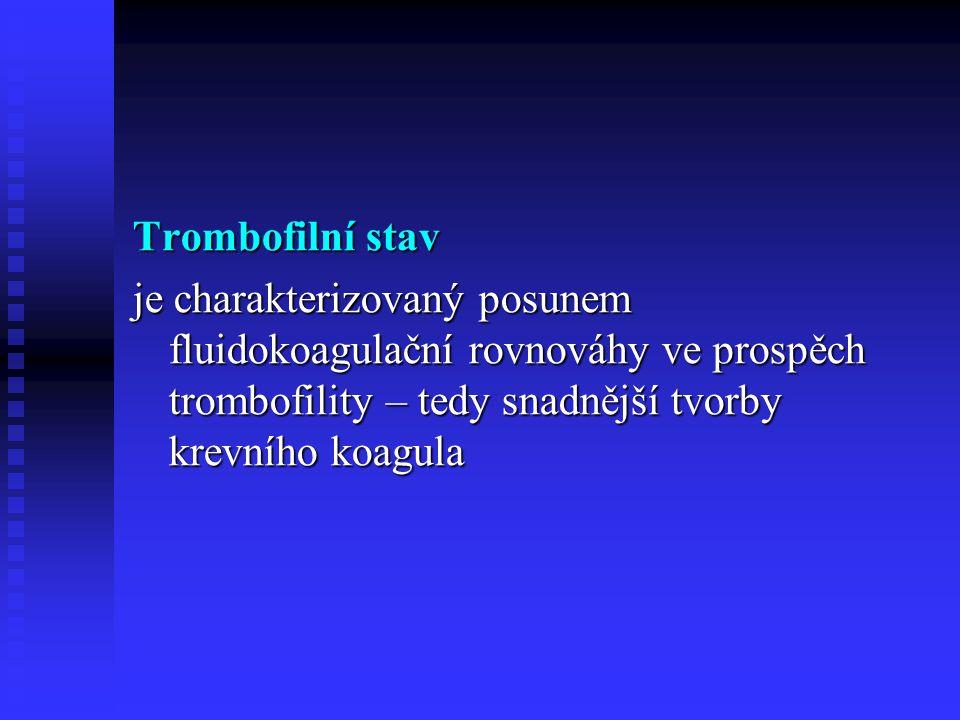 Trombofilní stav Vrozený (geneticky podmíněný) Vrozený (geneticky podmíněný) Získaný Získaný Význam diagnostiky trombofilního stavu Rizikový faktor vzniku arteriálních (AKS, CMP) i žilních (TEN) tromboz.