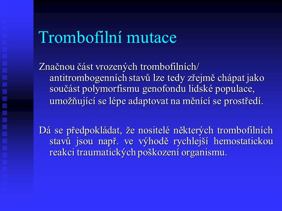 Trombofilní mutace Značnou část vrozených trombofilních/ antitrombogenních stavů lze tedy zřejmě chápat jako součást polymorfismu genofondu lidské pop