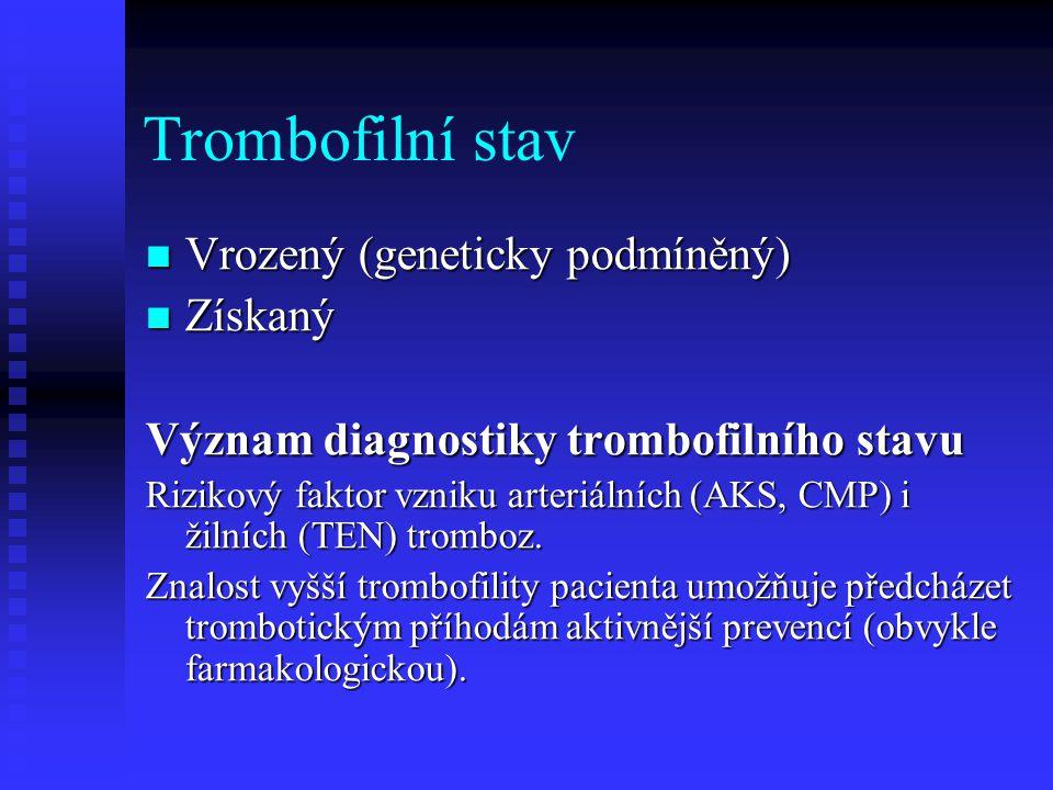 Trombofilní stav Vrozený (geneticky podmíněný) Vrozený (geneticky podmíněný) Získaný Získaný Význam diagnostiky trombofilního stavu Rizikový faktor vz