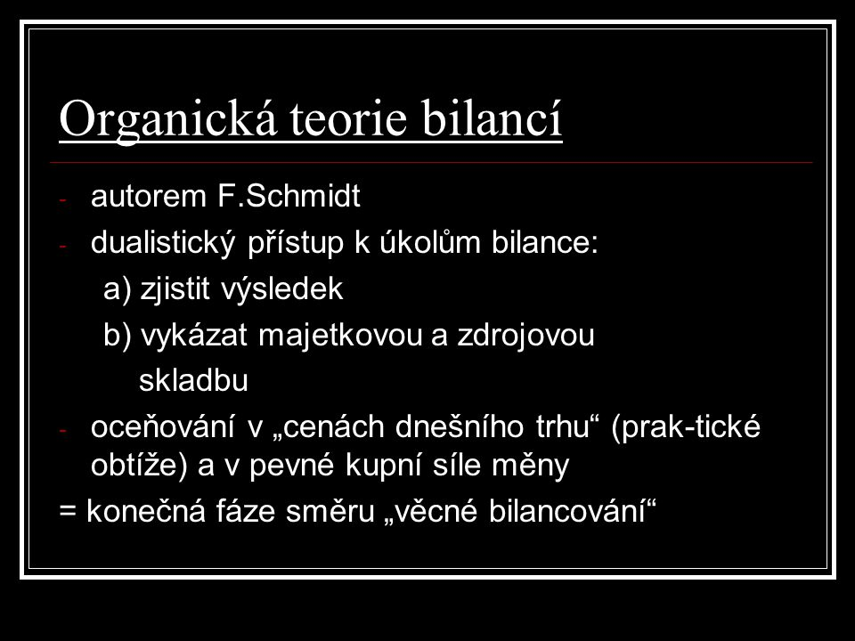 Organická teorie bilancí - autorem F.Schmidt - dualistický přístup k úkolům bilance: a) zjistit výsledek b) vykázat majetkovou a zdrojovou skladbu - o