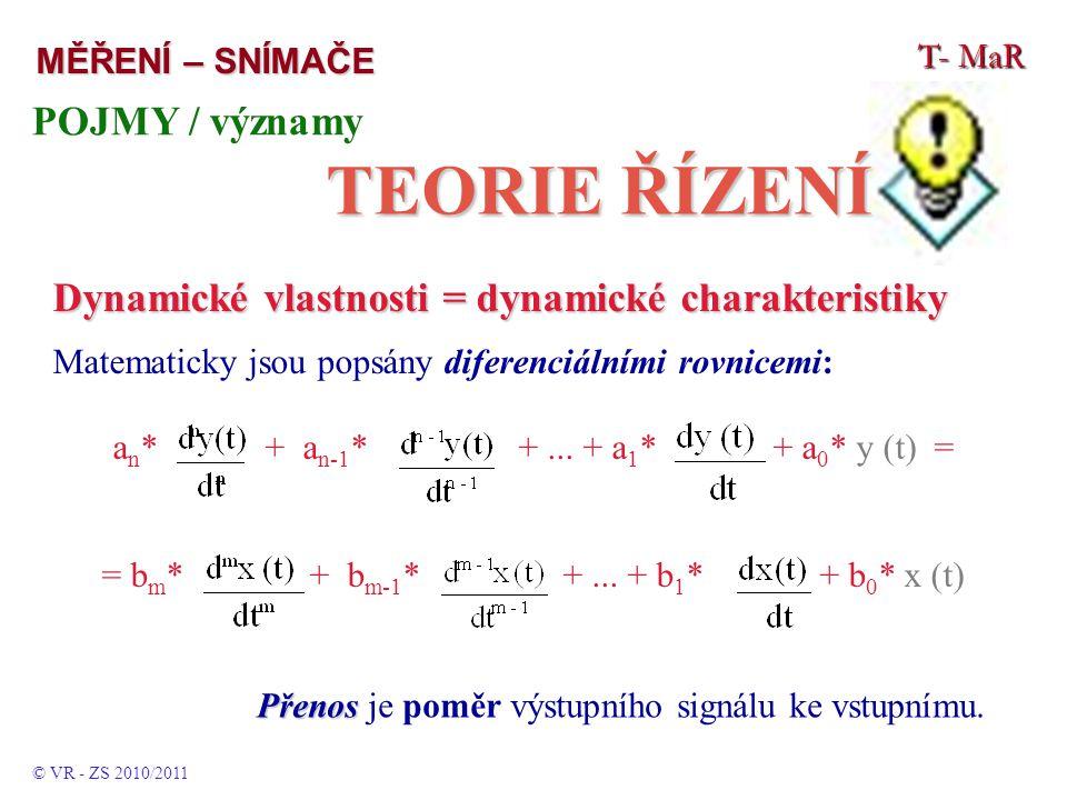 T- MaR MĚŘENÍ – SNÍMAČE POJMY / významy TEORIE ŘÍZENÍ © VR - ZS 2010/2011 Dynamické vlastnosti = dynamické charakteristiky Matematicky jsou popsány diferenciálními rovnicemi: a n * + a n-1 * +...