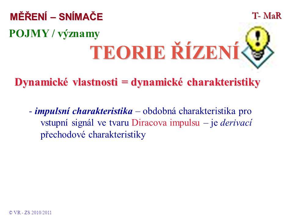 T- MaR MĚŘENÍ – SNÍMAČE POJMY / významy TEORIE ŘÍZENÍ © VR - ZS 2010/2011 Dynamické vlastnosti = dynamické charakteristiky - impulsní charakteristika – obdobná charakteristika pro vstupní signál ve tvaru Diracova impulsu – je derivací přechodové charakteristiky