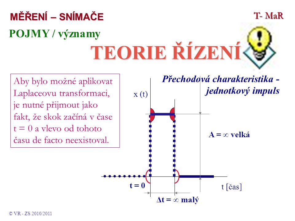 T- MaR MĚŘENÍ – SNÍMAČE POJMY / významy TEORIE ŘÍZENÍ © VR - ZS 2010/2011 Přechodová charakteristika - jednotkový impuls Aby bylo možné aplikovat Laplaceovu transformaci, je nutné přijmout jako fakt, že skok začíná v čase t = 0 a vlevo od tohoto času de facto neexistoval.