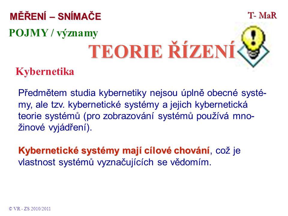 T- MaR MĚŘENÍ – SNÍMAČE © VR - ZS 2010/2011 POJMY / významy TEORIE ŘÍZENÍ Kybernetika Předmětem studia kybernetiky nejsou úplně obecné systé- my, ale tzv.