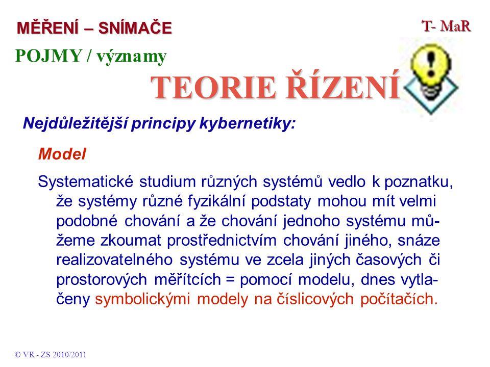 T- MaR MĚŘENÍ – SNÍMAČE © VR - ZS 2010/2011 POJMY / významy TEORIE ŘÍZENÍ Nejdůležitější principy kybernetiky: Model Systematické studium různých systémů vedlo k poznatku, že systémy různé fyzikální podstaty mohou mít velmi podobné chování a že chování jednoho systému mů- žeme zkoumat prostřednictvím chování jiného, snáze realizovatelného systému ve zcela jiných časových či prostorových měřítcích = pomocí modelu, dnes vytla- čeny symbolickými modely na č í slicových poč í tač í ch.