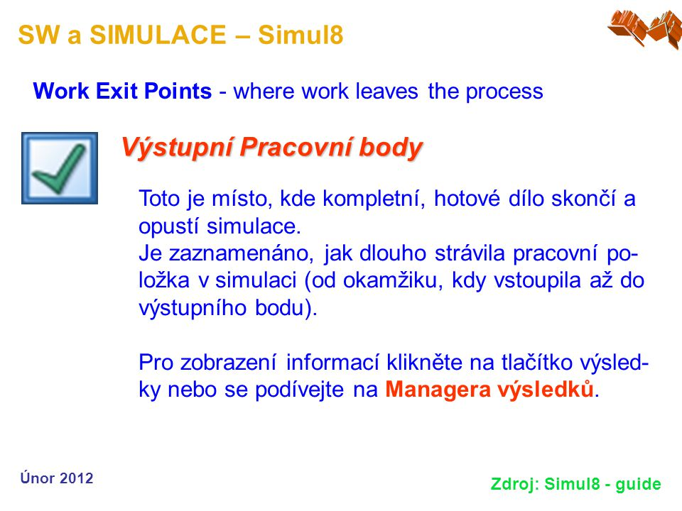 SW a SIMULACE – Simul8 Work Exit Points - where work leaves the process Únor 2012 Zdroj: Simul8 - guide Výstupní Pracovní body Toto je místo, kde komp