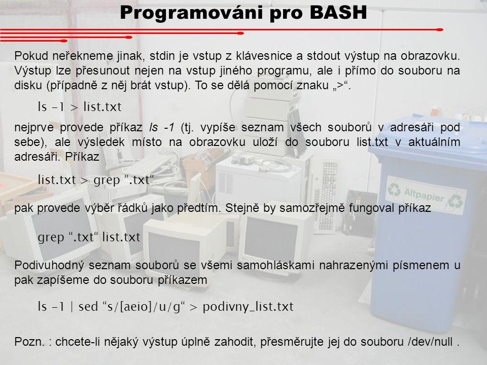Programováni pro BASH Pokud neřekneme jinak, stdin je vstup z klávesnice a stdout výstup na obrazovku. Výstup lze přesunout nejen na vstup jiného prog