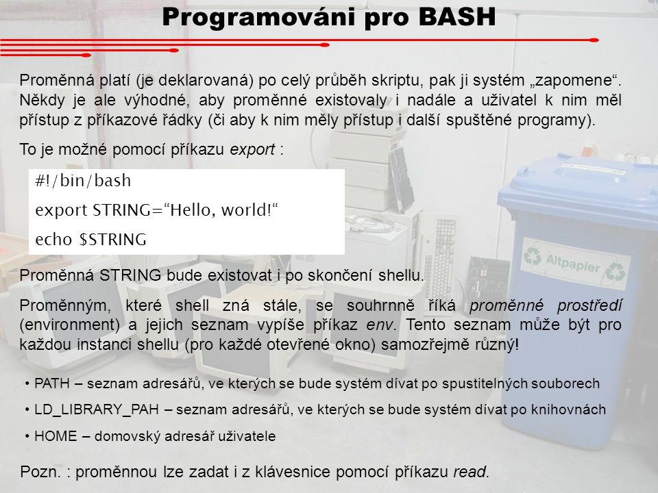 """Programováni pro BASH Proměnná platí (je deklarovaná) po celý průběh skriptu, pak ji systém """"zapomene"""". Někdy je ale výhodné, aby proměnné existovaly"""