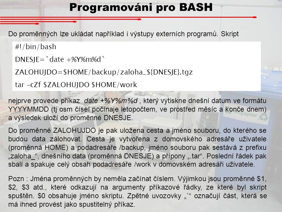 Programováni pro BASH Do proměnných lze ukládat například i výstupy externích programů. Skript #!/bin/bash DNESJE=`date +%Y%m%d` ZALOHUJDO=$HOME/backu