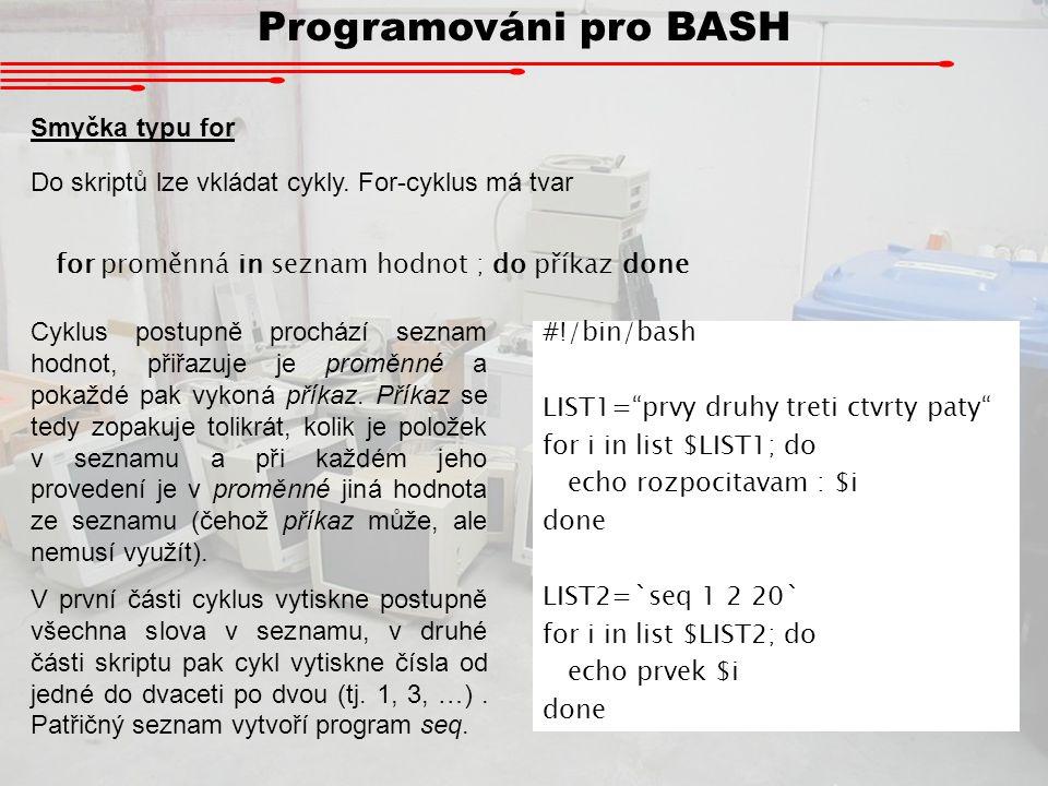 Programováni pro BASH Smyčka typu for Do skriptů lze vkládat cykly. For-cyklus má tvar for proměnná in seznam hodnot ; do příkaz done Cyklus postupně