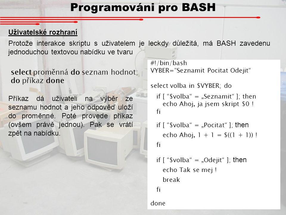 Programováni pro BASH Uživatelské rozhraní Protože interakce skriptu s uživatelem je leckdy důležitá, má BASH zavedenu jednoduchou textovou nabídku ve