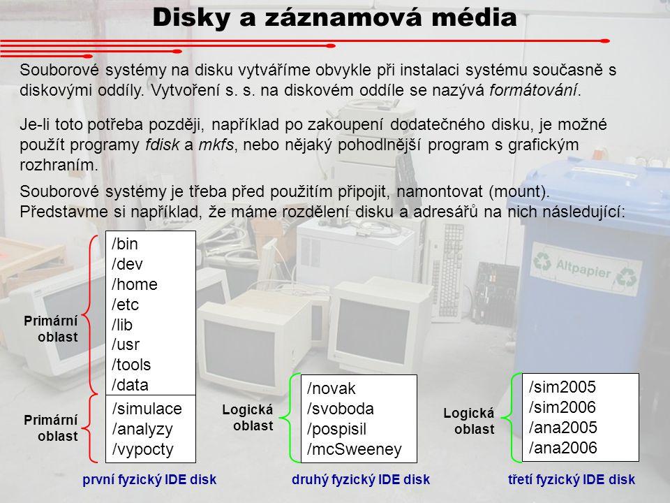 Disky a záznamová média /bin /dev /home /etc /lib /usr /tools /data /simulace /analyzy /vypocty Primární oblast /novak /svoboda /pospisil /mcSweeney Logická oblast /sim2005 /sim2006 /ana2005 /ana2006 Logická oblast první fyzický IDE disk druhý fyzický IDE disk třetí fyzický IDE disk IDE disky dostávají označení podle pořadí, oddíly pak podle disků.