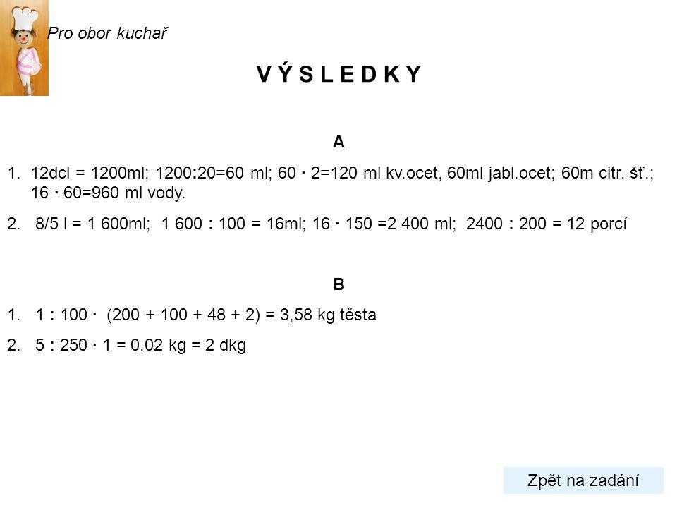 A 1. 12dcl = 1200ml; 1200:20=60 ml; 60 · 2=120 ml kv.ocet, 60ml jabl.ocet; 60m citr. šť.; 16 · 60=960 ml vody. 2. 8/5 l = 1 600ml; 1 600 : 100 = 16ml;