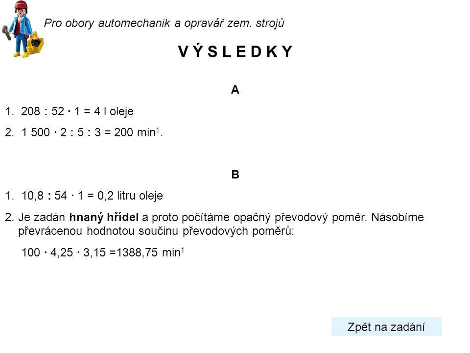 A 1. 208 : 52 · 1 = 4 l oleje 2. 1 500 · 2 : 5 : 3 = 200 min 1. B 1. 10,8 : 54 · 1 = 0,2 litru oleje 2. Je zadán hnaný hřídel a proto počítáme opačný