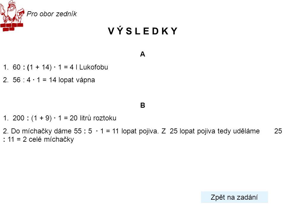 Pro obor zedník V Ý S L E D K Y A 1. 60 : (1 + 14) · 1 = 4 l Lukofobu 2. 56 : 4 · 1 = 14 lopat vápna B 1. 200 : (1 + 9) · 1 = 20 litrů roztoku 2. Do m