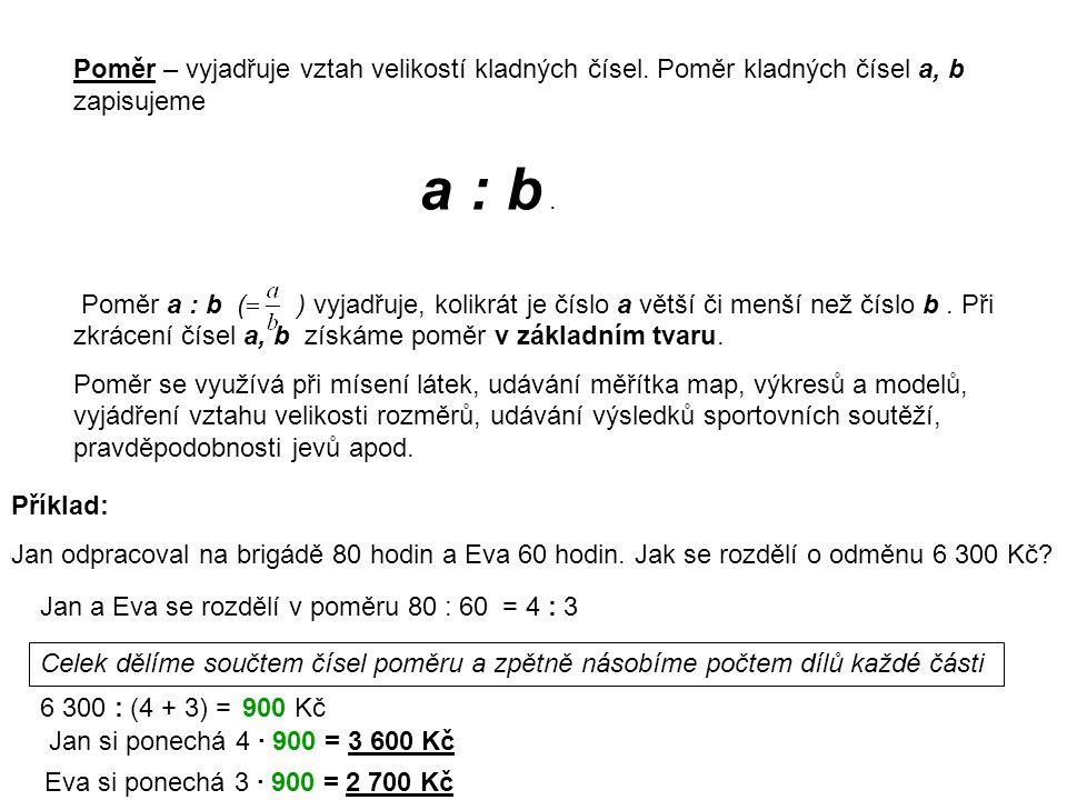 Poměr – vyjadřuje vztah velikostí kladných čísel. Poměr kladných čísel a, b zapisujeme a : b. Poměr a : b ( ) vyjadřuje, kolikrát je číslo a větší či