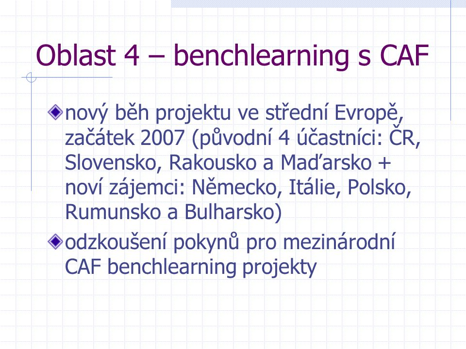 Oblast 4 – benchlearning s CAF nový běh projektu ve střední Evropě, začátek 2007 (původní 4 účastníci: ČR, Slovensko, Rakousko a Maďarsko + noví zájemci: Německo, Itálie, Polsko, Rumunsko a Bulharsko) odzkoušení pokynů pro mezinárodní CAF benchlearning projekty