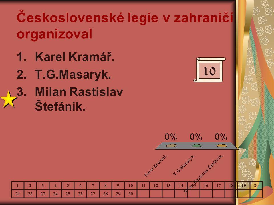 Československé legie v zahraničí organizoval 1.Karel Kramář. 2.T.G.Masaryk. 3.Milan Rastislav Štefánik. 10 123456789 11121314151617181920 212223242526