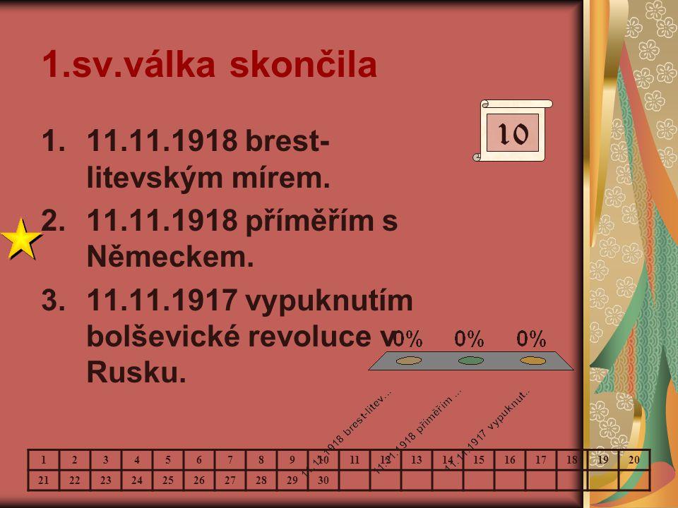 1.sv.válka skončila 1.11.11.1918 brest- litevským mírem. 2.11.11.1918 příměřím s Německem. 3.11.11.1917 vypuknutím bolševické revoluce v Rusku. 10 123
