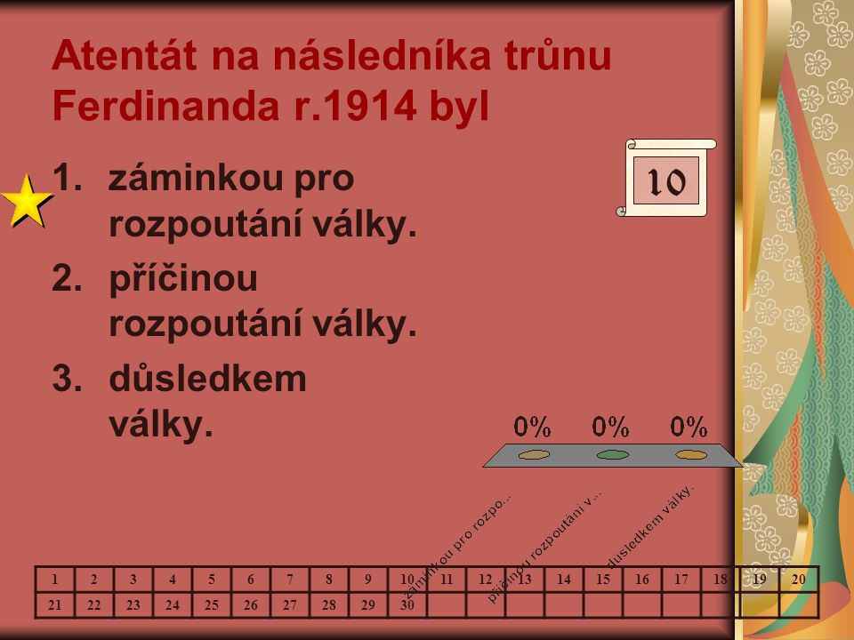 Atentát na následníka trůnu Ferdinanda r.1914 byl 1.záminkou pro rozpoutání války. 2.příčinou rozpoutání války. 3.důsledkem války. 10 123456789 111213