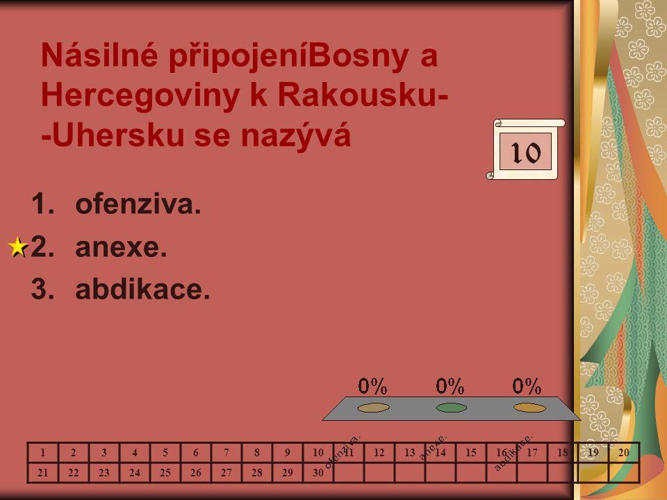 Násilné připojeníBosny a Hercegoviny k Rakousku- -Uhersku se nazývá 1.ofenziva. 2.anexe. 3.abdikace. 10 123456789 11121314151617181920 212223242526272