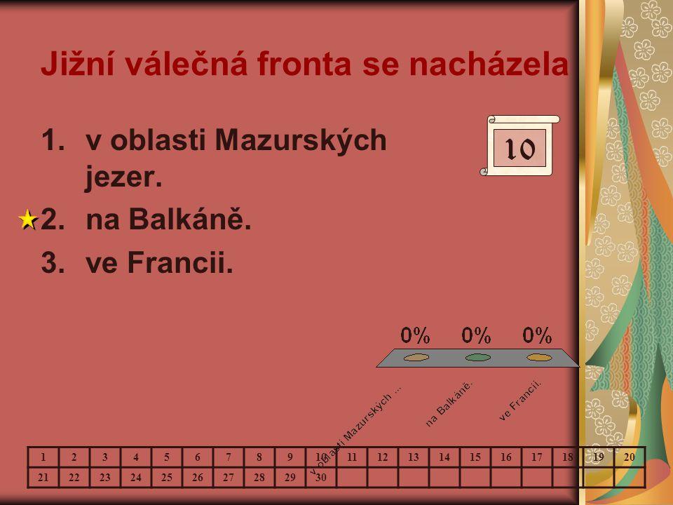 Jižní válečná fronta se nacházela 1.v oblasti Mazurských jezer. 2.na Balkáně. 3.ve Francii. 10 123456789 11121314151617181920 21222324252627282930