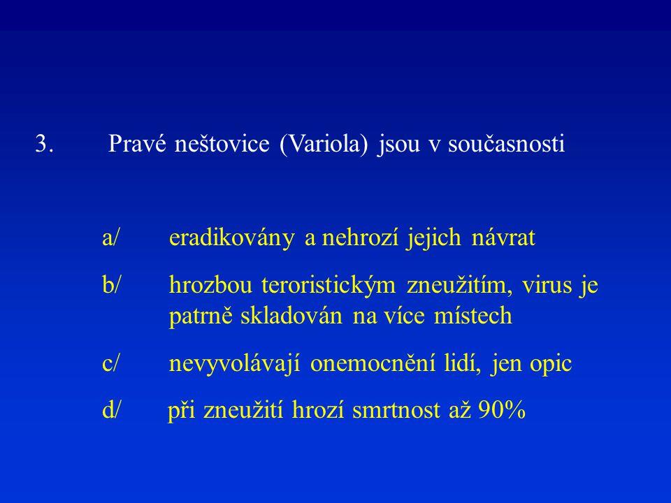 3. Pravé neštovice (Variola) jsou v současnosti a/eradikovány a nehrozí jejich návrat b/hrozbou teroristickým zneužitím, virus je patrně skladován na