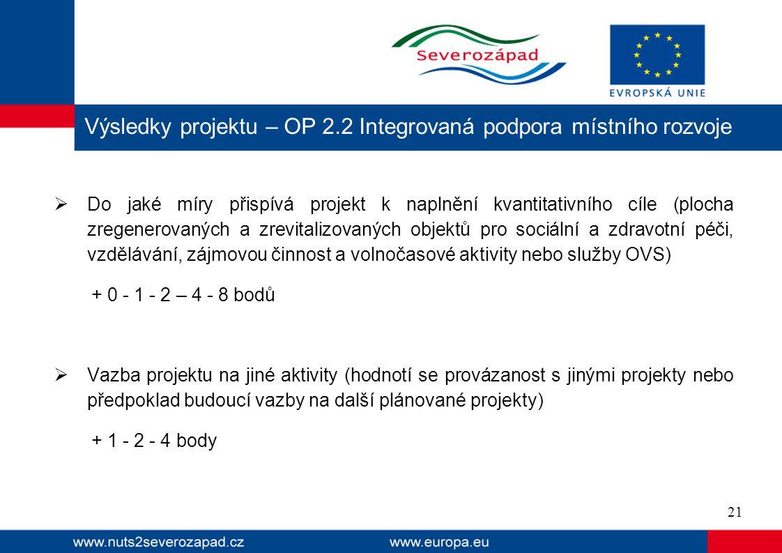  Do jaké míry přispívá projekt k naplnění kvantitativního cíle (plocha zregenerovaných a zrevitalizovaných objektů pro sociální a zdravotní péči, vzdělávání, zájmovou činnost a volnočasové aktivity nebo služby OVS) + 0 - 1 - 2 – 4 - 8 bodů  Vazba projektu na jiné aktivity (hodnotí se provázanost s jinými projekty nebo předpoklad budoucí vazby na další plánované projekty) + 1 - 2 - 4 body Výsledky projektu – OP 2.2 Integrovaná podpora místního rozvoje 21