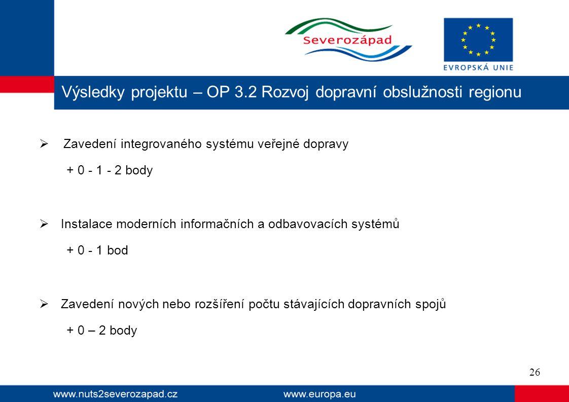  Zavedení integrovaného systému veřejné dopravy + 0 - 1 - 2 body  Instalace moderních informačních a odbavovacích systémů + 0 - 1 bod  Zavedení nových nebo rozšíření počtu stávajících dopravních spojů + 0 – 2 body Výsledky projektu – OP 3.2 Rozvoj dopravní obslužnosti regionu 26
