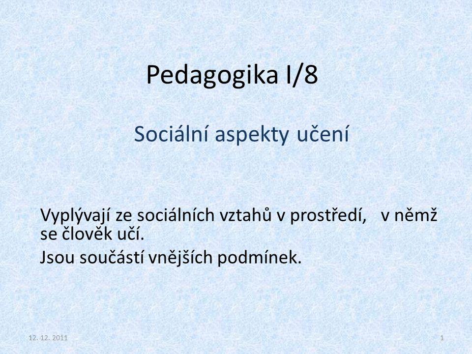 Pedagogika I/8 Sociální aspekty učení Vyplývají ze sociálních vztahů v prostředí, v němž se člověk učí. Jsou součástí vnějších podmínek. 112. 12. 2011