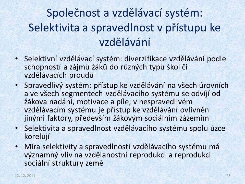 Společnost a vzdělávací systém: Selektivita a spravedlnost v přístupu ke vzdělávání Selektivní vzdělávací systém: diverzifikace vzdělávání podle schopností a zájmů žáků do různých typů škol či vzdělávacích proudů Spravedlivý systém: přístup ke vzdělávání na všech úrovních a ve všech segmentech vzdělávacího systému se odvíjí od žákova nadání, motivace a píle; v nespravedlivém vzdělávacím systému je přístup ke vzdělávání ovlivněn jinými faktory, především žákovým sociálním zázemím Selektivita a spravedlnost vzdělávacího systému spolu úzce korelují Míra selektivity a spravedlnosti vzdělávacího systému má významný vliv na vzdělanostní reprodukci a reprodukci sociální struktury země 2312.