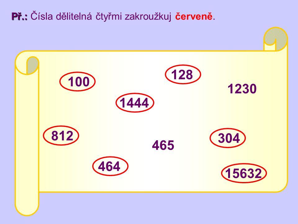 100 812 15632 1444 1230 464 128 304 465 Př.: Př.: Čísla dělitelná čtyřmi zakroužkuj červeně.