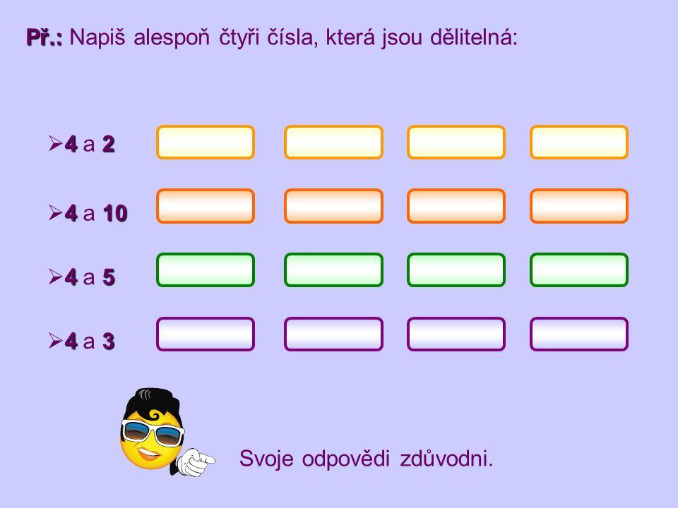 Př.: Př.: Napiš alespoň čtyři čísla, která jsou dělitelná: 42  4 a 2 410  4 a 10 45  4 a 5 43  4 a 3 Svoje odpovědi zdůvodni.
