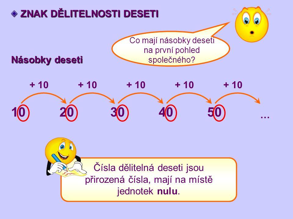 ZNAK DĚLITELNOSTI DESETI ZNAK DĚLITELNOSTI DESETI Násobky deseti 1020304050 … + 10 Co mají násobky deseti na první pohled společného? Čísla dělitelná