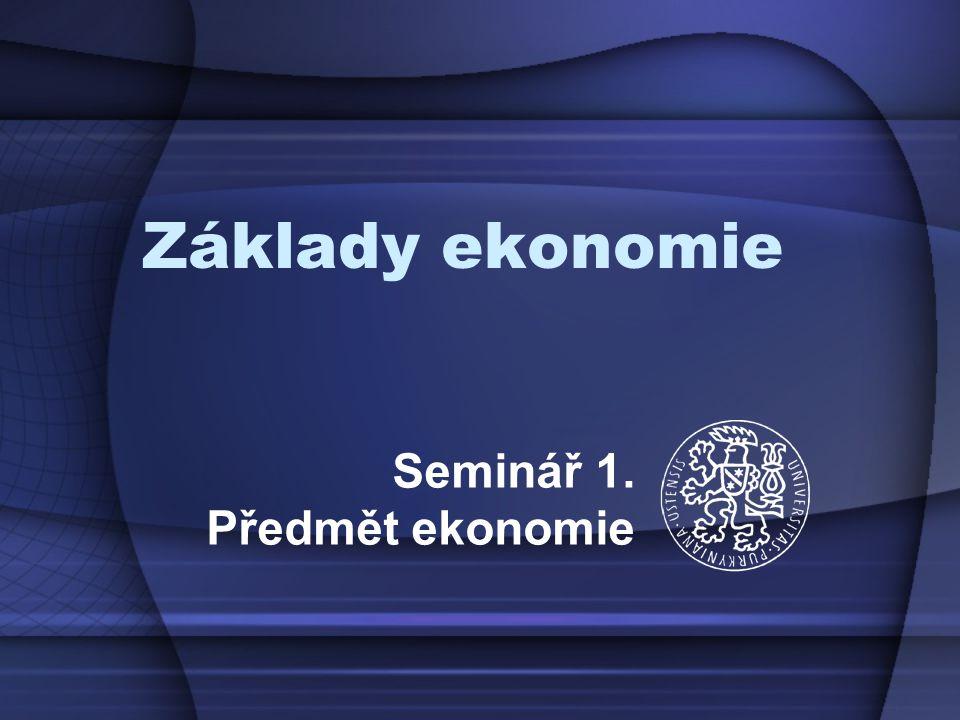Základy ekonomie Seminář 1. Předmět ekonomie