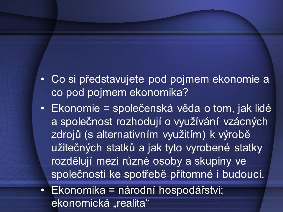 Co si představujete pod pojmem ekonomie a co pod pojmem ekonomika? Ekonomie = společenská věda o tom, jak lidé a společnost rozhodují o využívání vzác