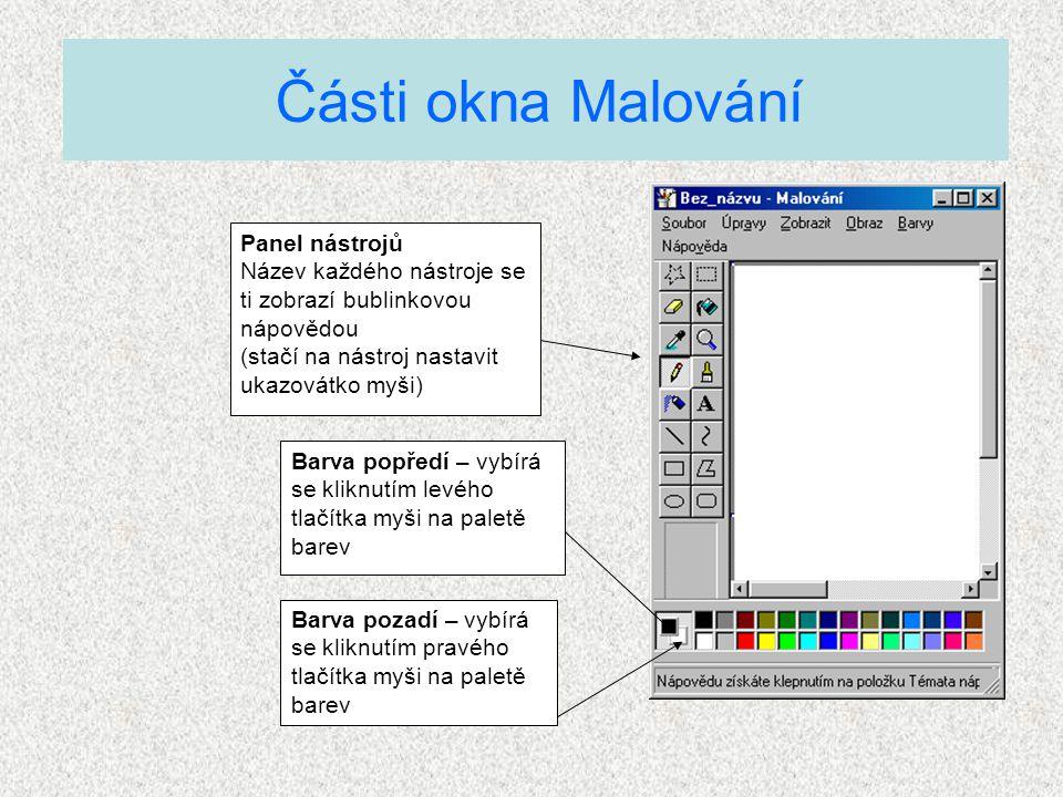 Části okna Malování Panel nástrojů Název každého nástroje se ti zobrazí bublinkovou nápovědou (stačí na nástroj nastavit ukazovátko myši) Barva popředí – vybírá se kliknutím levého tlačítka myši na paletě barev Barva pozadí – vybírá se kliknutím pravého tlačítka myši na paletě barev
