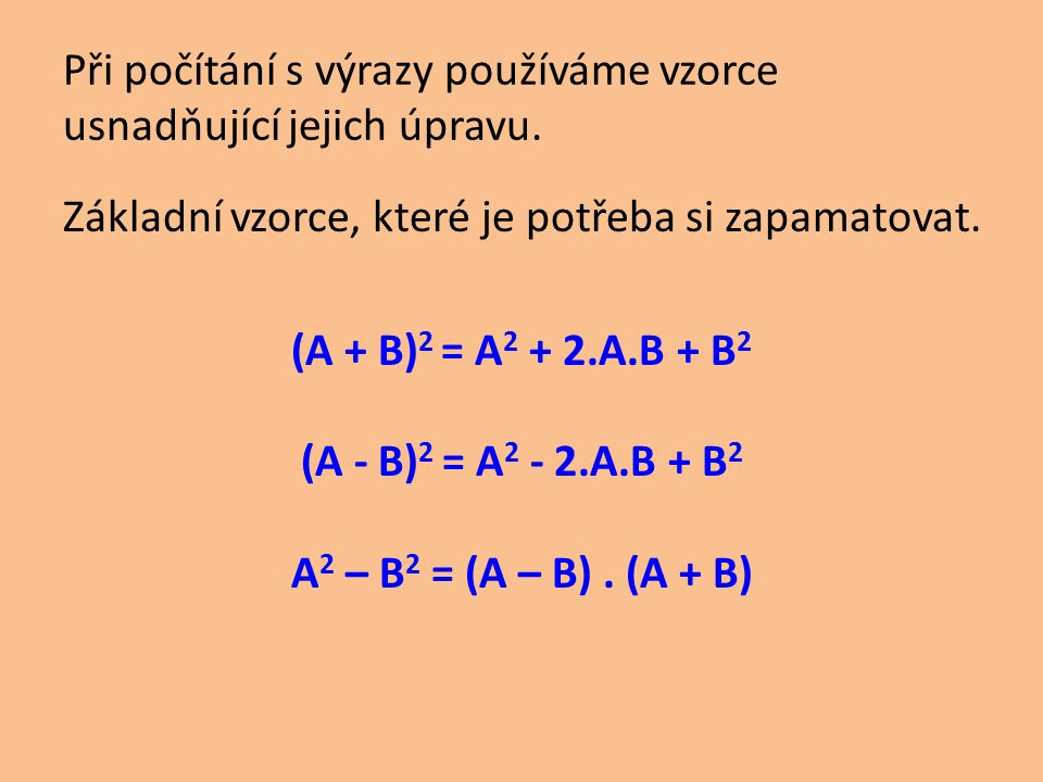 Při počítání s výrazy používáme vzorce usnadňující jejich úpravu. Základní vzorce, které je potřeba si zapamatovat. (A + B) 2 = A 2 + 2.A.B + B 2 (A -